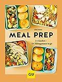 Meal Prep: 1 x kochen - 4 x Mittagspause to go (GU Themenkochbuch)
